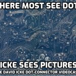 Where Most See Dots, Icke Sees Pictures (Part Two) - David Icke Dot Connector Videocast