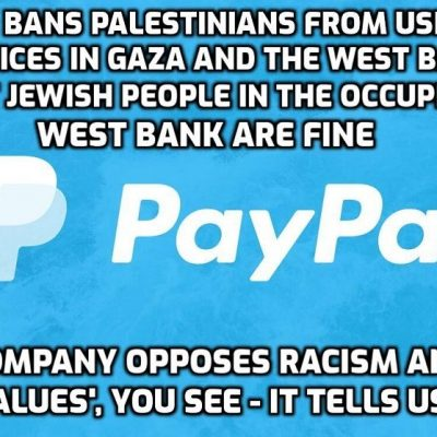 PayPal racism - Palestinians banned from using its services in Gaza and the West Bank, but Jewish people in the illegally-occupied West Bank are okay