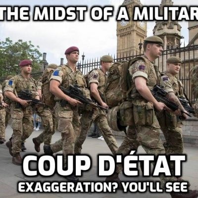 UK witnessing a military-led coup in the making and for those who say that is an exaggeration do nothing, sit, wait and watch it happen. Then say: 'Why didn't someone do something while we still could?' You mean like - YOU?