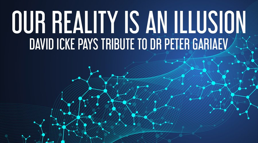 Reality Is An Illusion - David Icke Pays Tribute To Dr Peter Gariaev